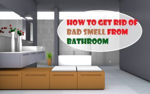 How  to get rid of bad smell from Bathroom