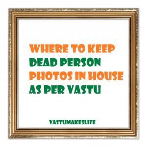 Where to keep dead person photos in house as per Vastu